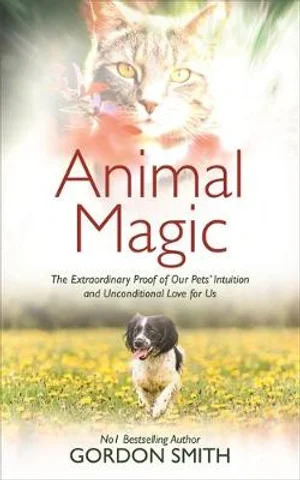 Animal Magic- The Extraordinary Proof of Our Pets' Intuition and Unconditional Love for Us